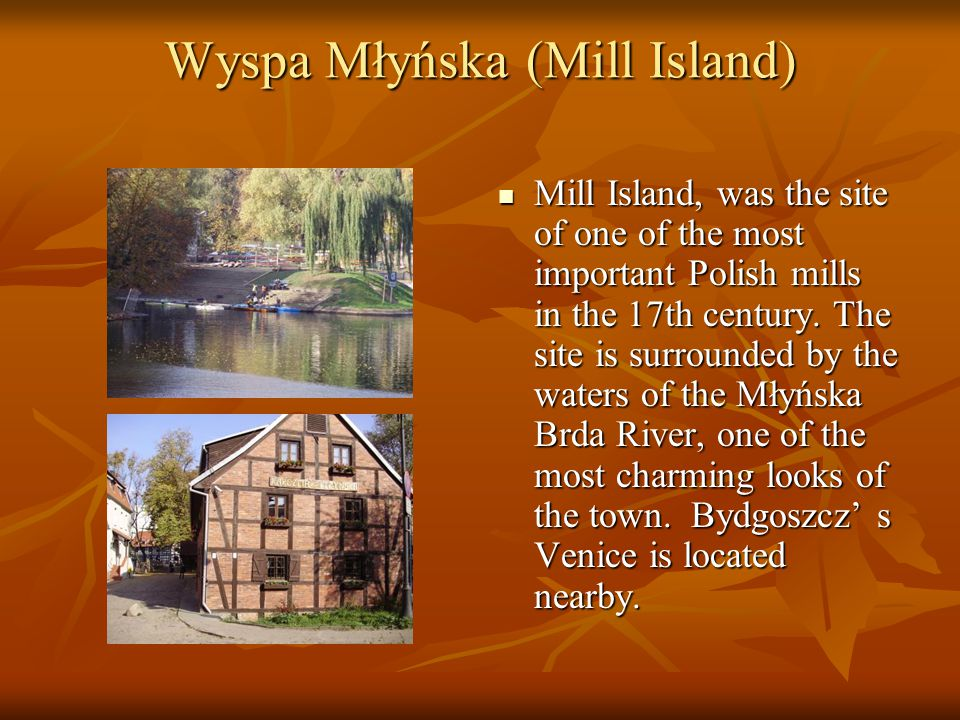 Wyspa Młyńska (Mill Island) Mill Island, was the site of one of the most important Polish mills in the 17th century. The site is surrounded by the wat