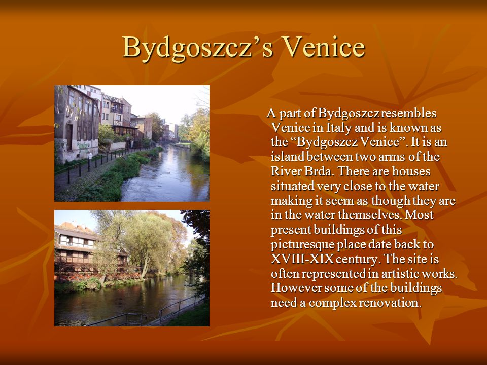 "Bydgoszcz's Venice A part of Bydgoszcz resembles Venice in Italy and is known as the ""Bydgoszcz Venice"". It is an island between two arms of the River"