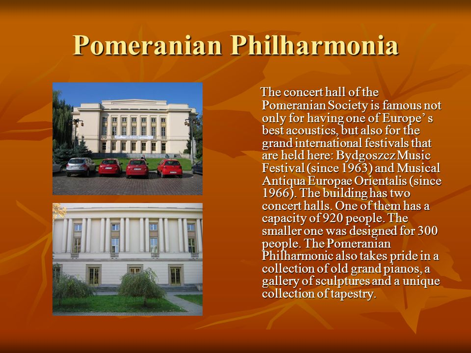 Pomeranian Philharmonia The concert hall of the Pomeranian Society is famous not only for having one of Europe' s best acoustics, but also for the gra