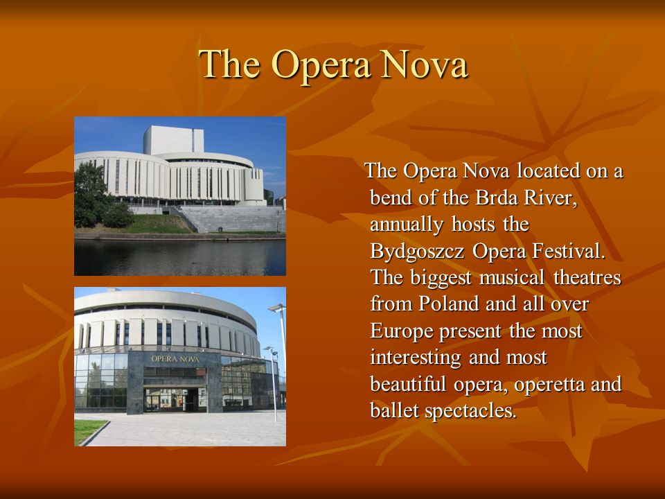 The Opera Nova The Opera Nova located on a bend of the Brda River, annually hosts the Bydgoszcz Opera Festival. The biggest musical theatres from Pola
