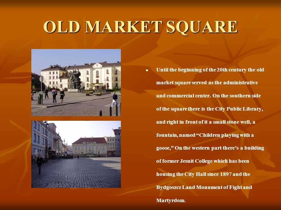 OLD MARKET SQUARE Until the beginning of the 20th century the old market square served as the administrative and commercial center. On the southern si