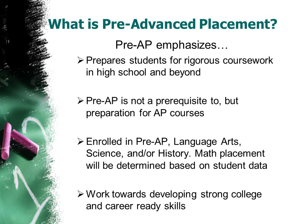 What is Pre-Advanced Placement? Pre-AP emphasizes…  Prepares students for rigorous coursework in high school and beyond  Pre-AP is not a prerequisit