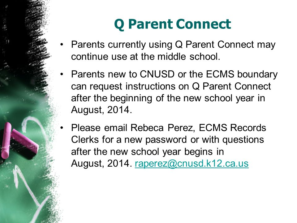 Q Parent Connect Parents currently using Q Parent Connect may continue use at the middle school. Parents new to CNUSD or the ECMS boundary can request
