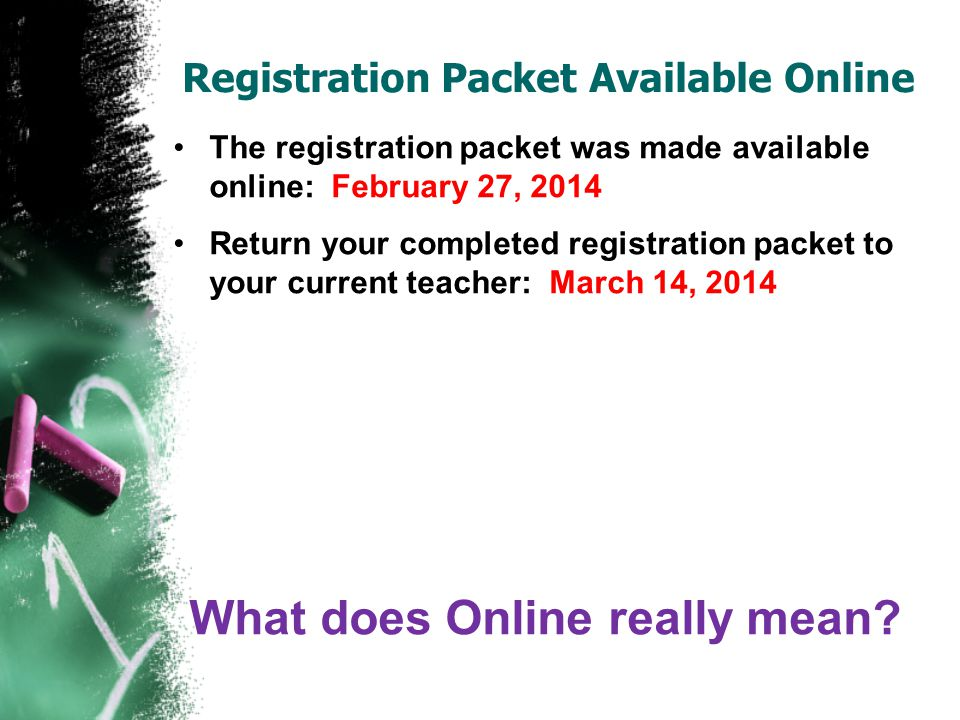 The registration packet was made available online: February 27, 2014 Return your completed registration packet to your current teacher: March 14, 2014