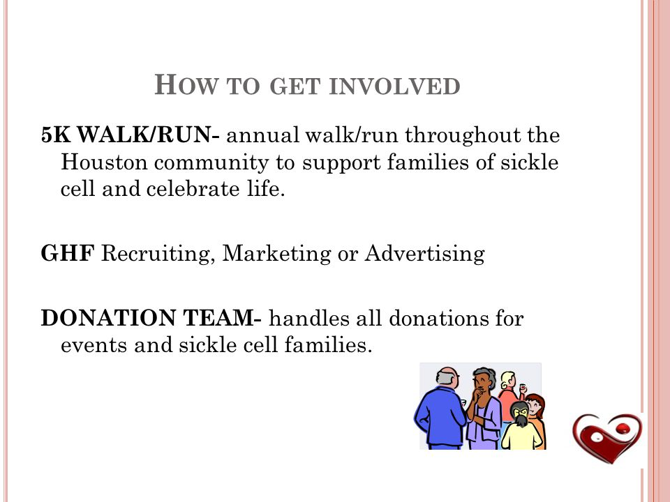 H OW TO GET INVOLVED 5K WALK/RUN- annual walk/run throughout the Houston community to support families of sickle cell and celebrate life.