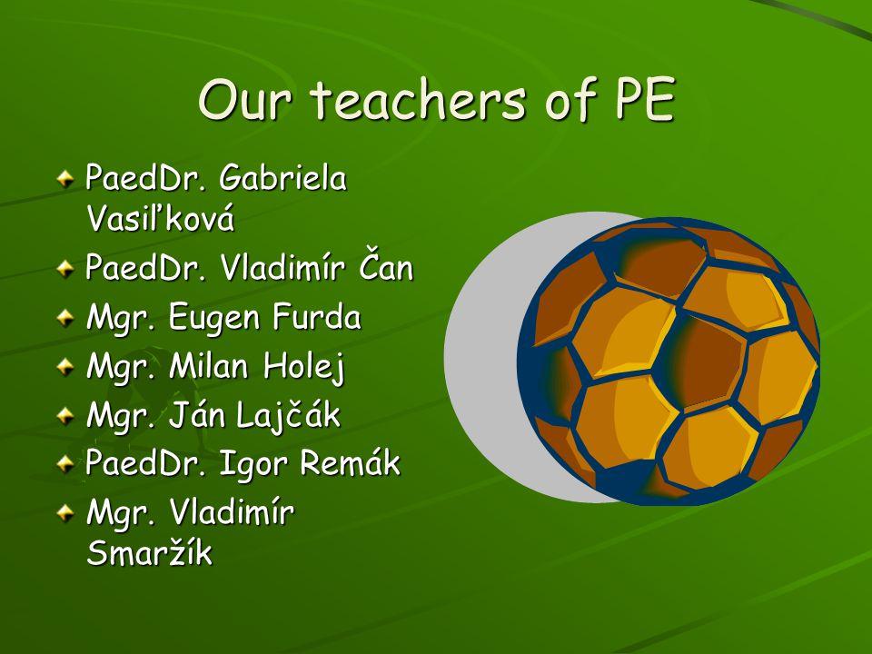 Our teachers of PE PaedDr. Gabriela Vasiľková PaedDr. Vladimír Čan Mgr. Eugen Furda Mgr. Milan Holej Mgr. Ján Lajčák PaedDr. Igor Remák Mgr. Vladimír