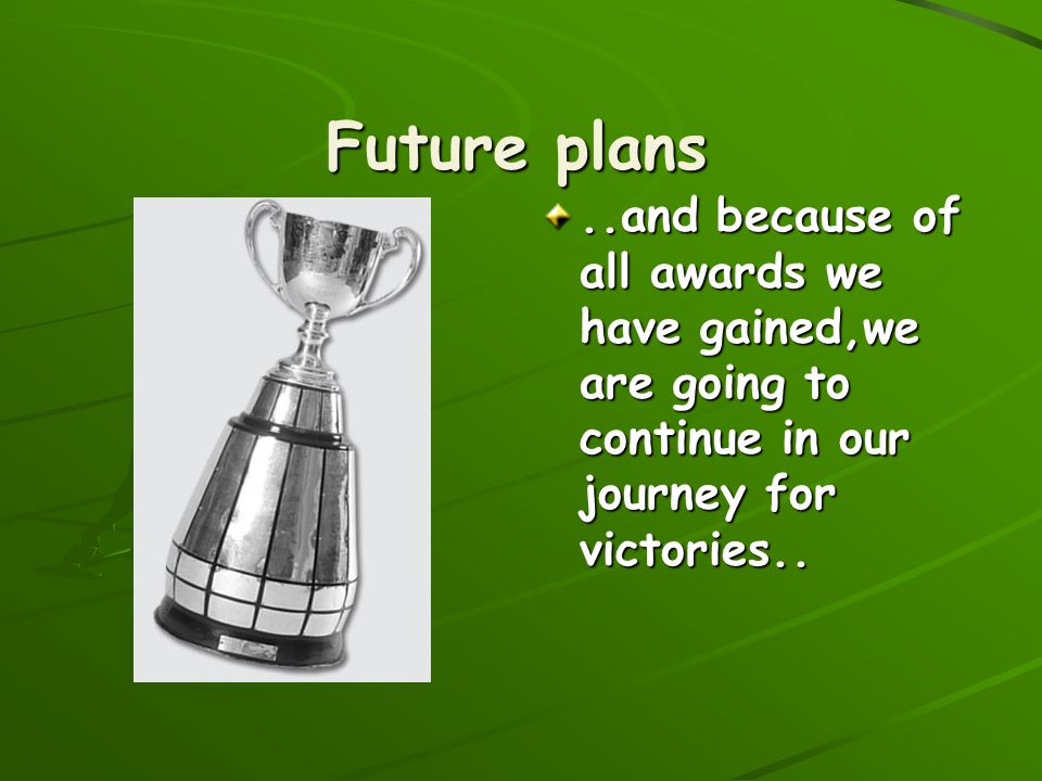 Future plans..and because of all awards we have gained,we are going to continue in our journey for victories..