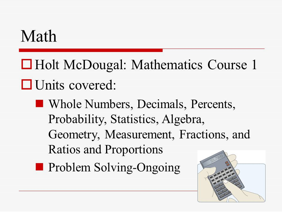 Math  Holt McDougal: Mathematics Course 1  Units covered: Whole Numbers, Decimals, Percents, Probability, Statistics, Algebra, Geometry, Measurement