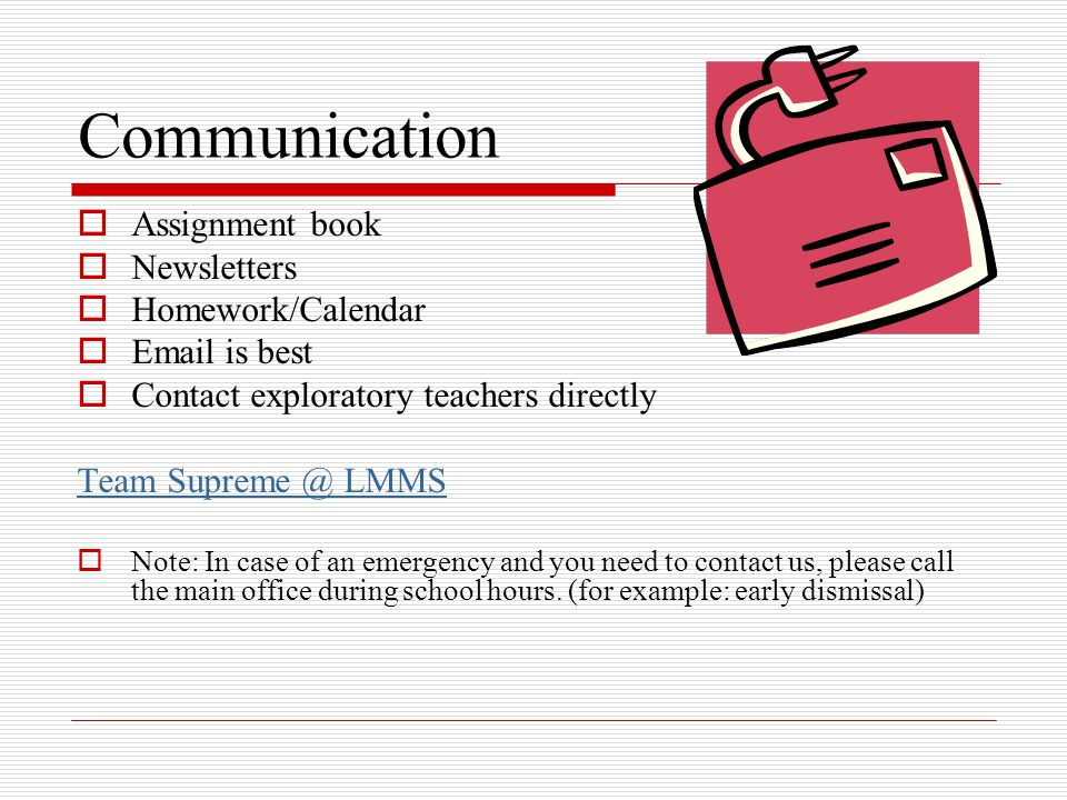 Communication  Assignment book  Newsletters  Homework/Calendar  Email is best  Contact exploratory teachers directly Team Supreme @ LMMS  Note: