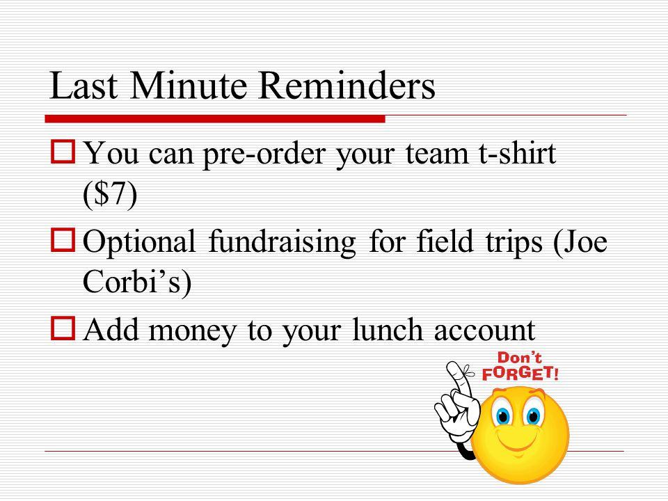 Last Minute Reminders  You can pre-order your team t-shirt ($7)  Optional fundraising for field trips (Joe Corbi's)  Add money to your lunch accoun