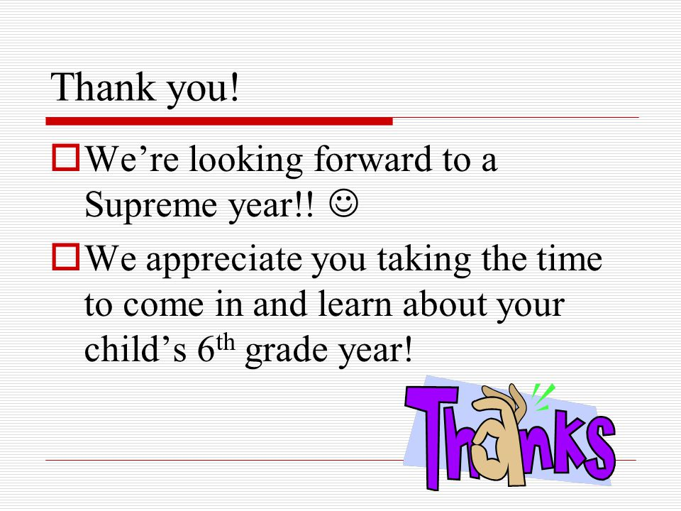 Thank you!  We're looking forward to a Supreme year!!  We appreciate you taking the time to come in and learn about your child's 6 th grade year!