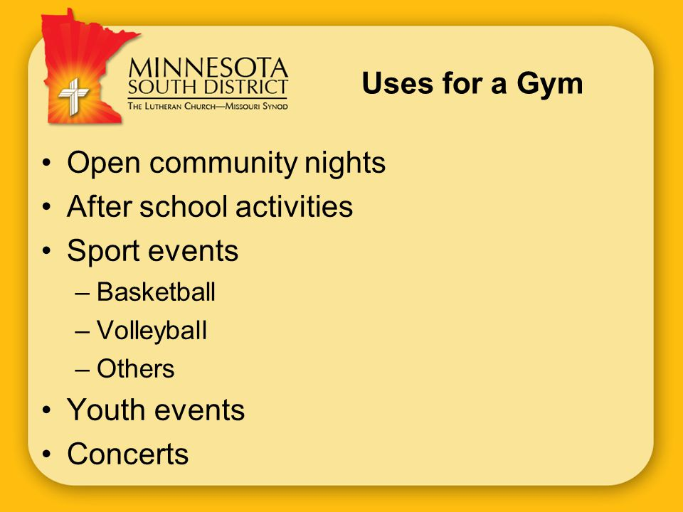Uses for a Gym Open community nights After school activities Sport events –Basketball –Volleyball –Others Youth events Concerts