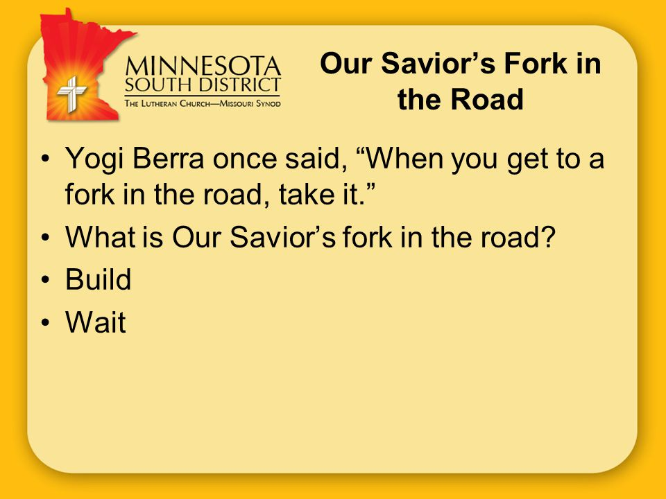 Our Savior's Fork in the Road Yogi Berra once said, When you get to a fork in the road, take it. What is Our Savior's fork in the road.