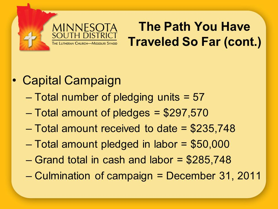 The Path You Have Traveled So Far (cont.) Capital Campaign –Total number of pledging units = 57 –Total amount of pledges = $297,570 –Total amount received to date = $235,748 –Total amount pledged in labor = $50,000 –Grand total in cash and labor = $285,748 –Culmination of campaign = December 31, 2011