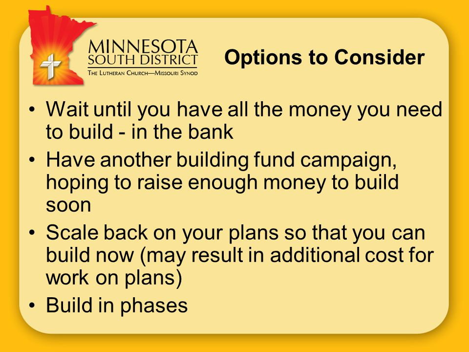Options to Consider Wait until you have all the money you need to build - in the bank Have another building fund campaign, hoping to raise enough money to build soon Scale back on your plans so that you can build now (may result in additional cost for work on plans) Build in phases