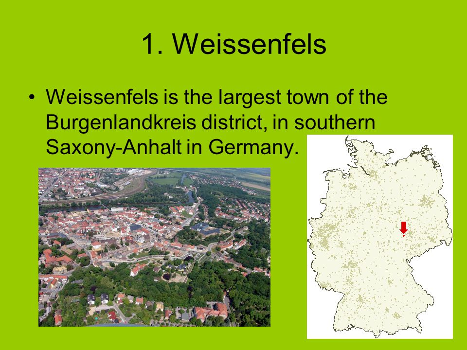 1. Weissenfels Weissenfels is the largest town of the Burgenlandkreis district, in southern Saxony-Anhalt in Germany.