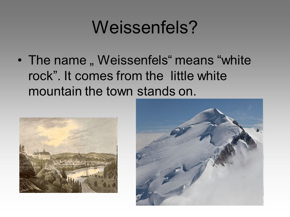 "Weissenfels. The name "" Weissenfels means white rock ."