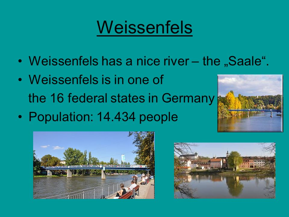 """Weissenfels Weissenfels has a nice river – the """"Saale"""". Weissenfels is in one of the 16 federal states in Germany Population: 14.434 people"""