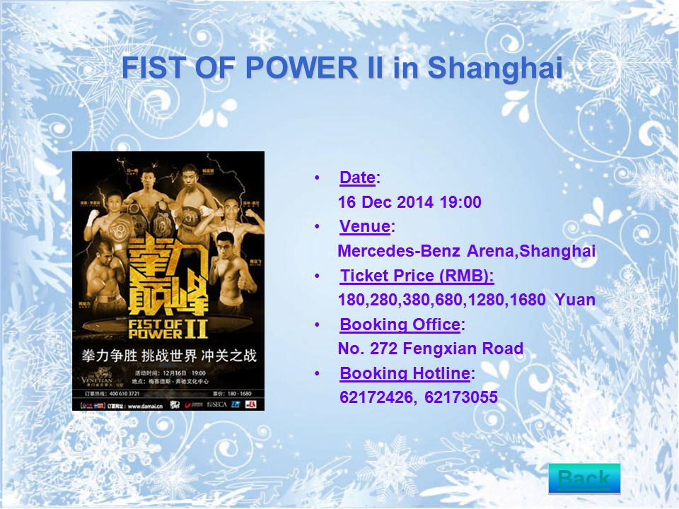 FIST OF POWER II in Shanghai Date: 16 Dec 2014 19:00 Venue: Mercedes-Benz Arena,Shanghai Ticket Price (RMB): 180,280,380,680,1280,1680 Yuan Booking Office: No.