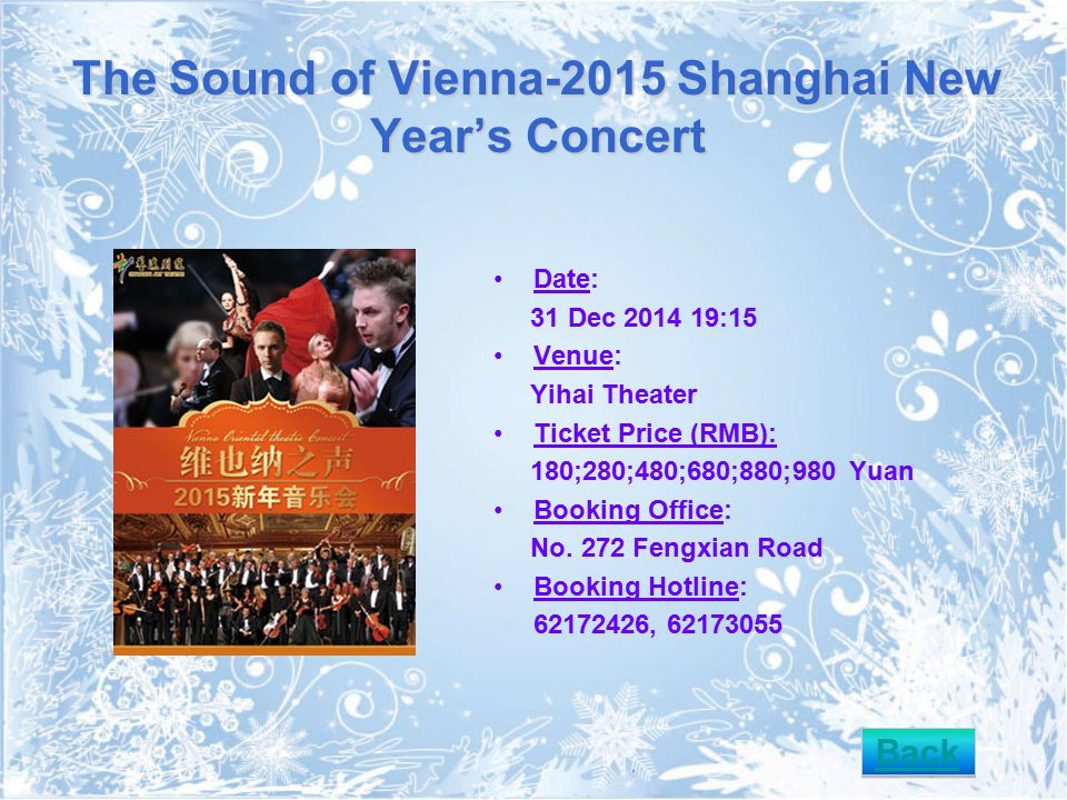The Sound of Vienna-2015 Shanghai New Year's Concert Date: 31 Dec 2014 19:15 Venue: Yihai Theater Ticket Price (RMB): 180;280;480;680;880;980 Yuan Booking Office: No.
