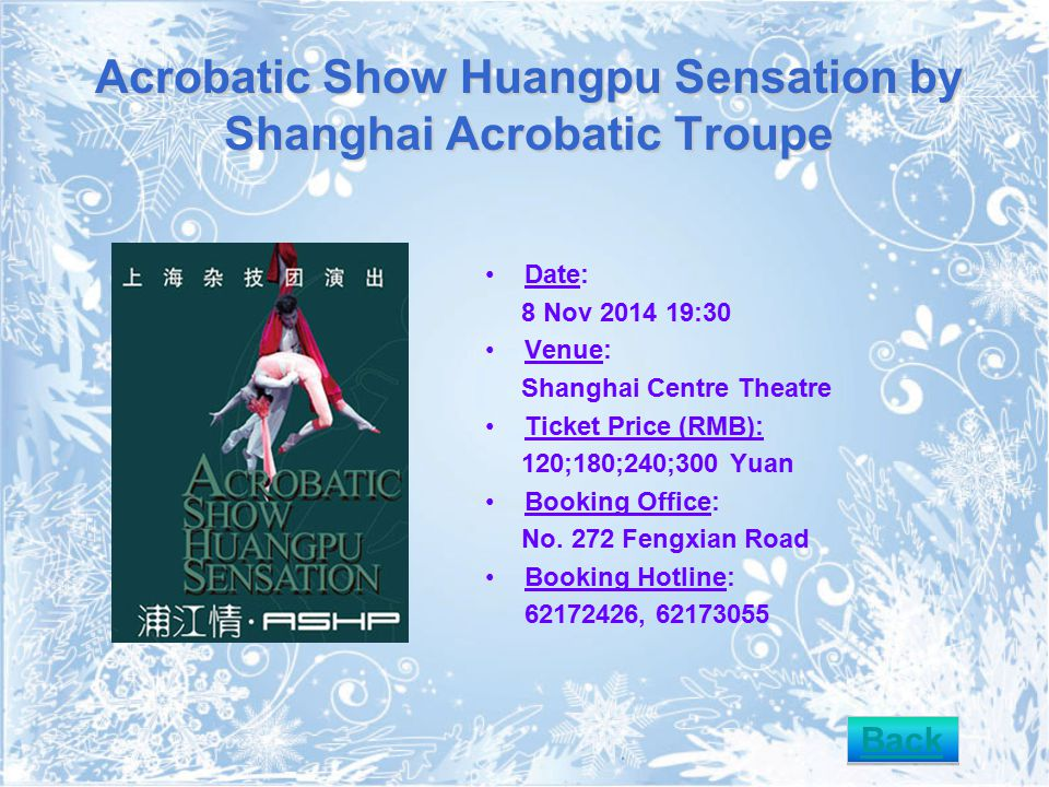 Acrobatic Show Huangpu Sensation by Shanghai Acrobatic Troupe Date: 8 Nov 2014 19:30 Venue: Shanghai Centre Theatre Ticket Price (RMB): 120;180;240;300 Yuan Booking Office: No.