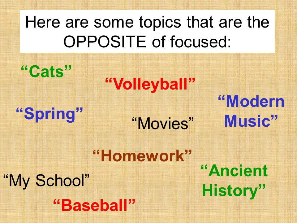 Spring Baseball My School Here are some topics that are the OPPOSITE of focused: Ancient History Movies Cats Homework Modern Music Volleyball