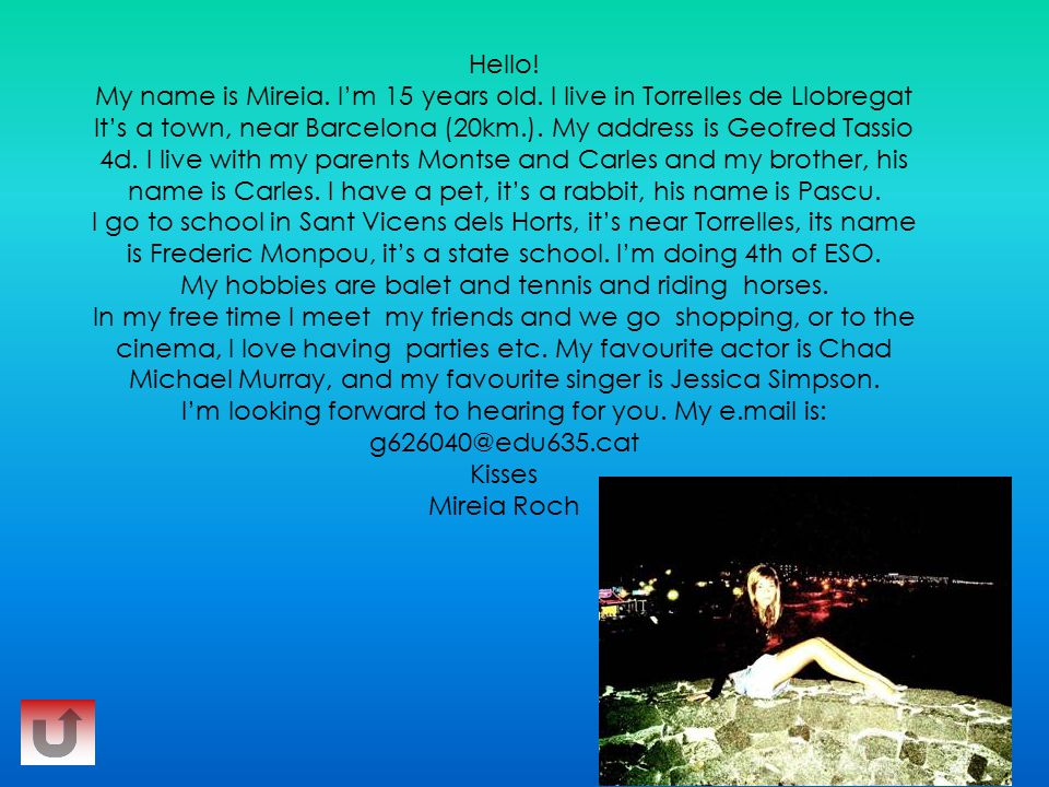 Hello! My name is Mireia. I'm 15 years old. I live in Torrelles de Llobregat It's a town, near Barcelona (20km.). My address is Geofred Tassio 4d. I l