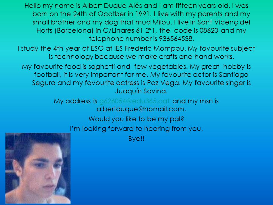 Hello my name is Albert Duque Alés and I am fifteen years old. I was born on the 24th of Ocotber in 1991. I live with my parents and my small brother