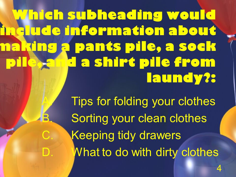 4 Which subheading would include information about making a pants pile, a sock pile, and a shirt pile from laundy : A.Tips for folding your clothes B.Sorting your clean clothes C.Keeping tidy drawers D.What to do with dirty clothes