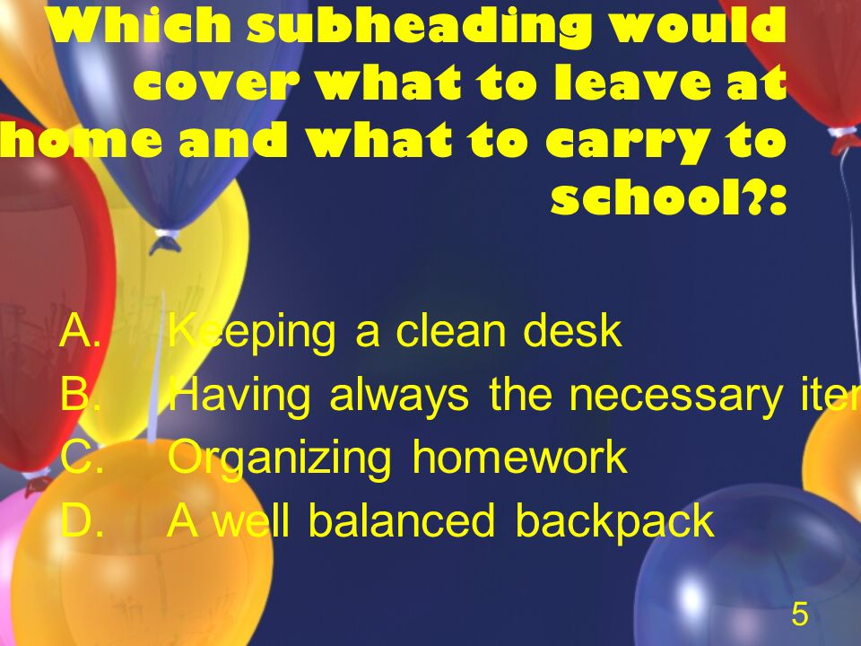 5 Which subheading would cover what to leave at home and what to carry to school : A.Keeping a clean desk B.Having always the necessary items C.Organizing homework D.A well balanced backpack