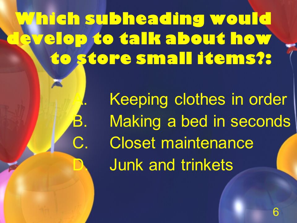 6 Which subheading would develop to talk about how to store small items : A.Keeping clothes in order B.Making a bed in seconds C.Closet maintenance D.Junk and trinkets