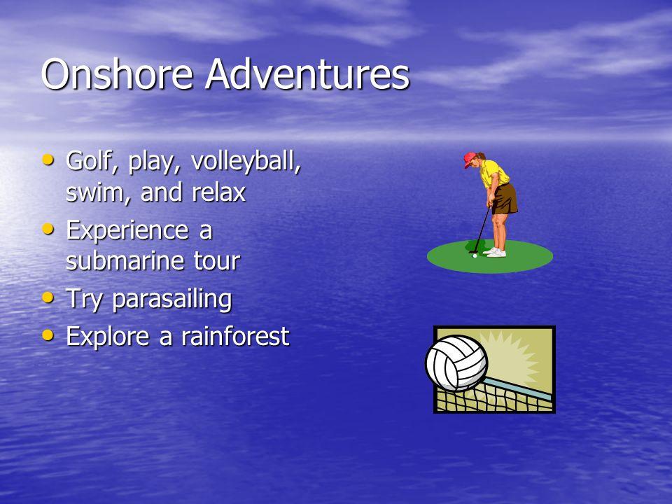 Onshore Adventures Golf, play, volleyball, swim, and relax Golf, play, volleyball, swim, and relax Experience a submarine tour Experience a submarine