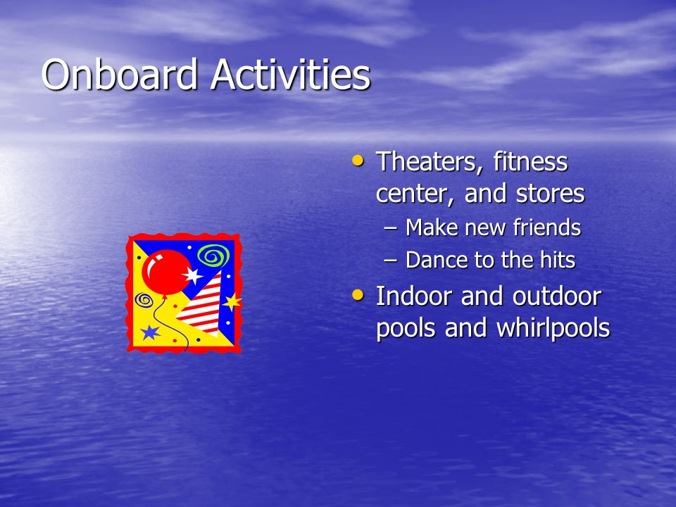 Onboard Activities Theaters, fitness center, and stores Theaters, fitness center, and stores –Make new friends –Dance to the hits Indoor and outdoor p