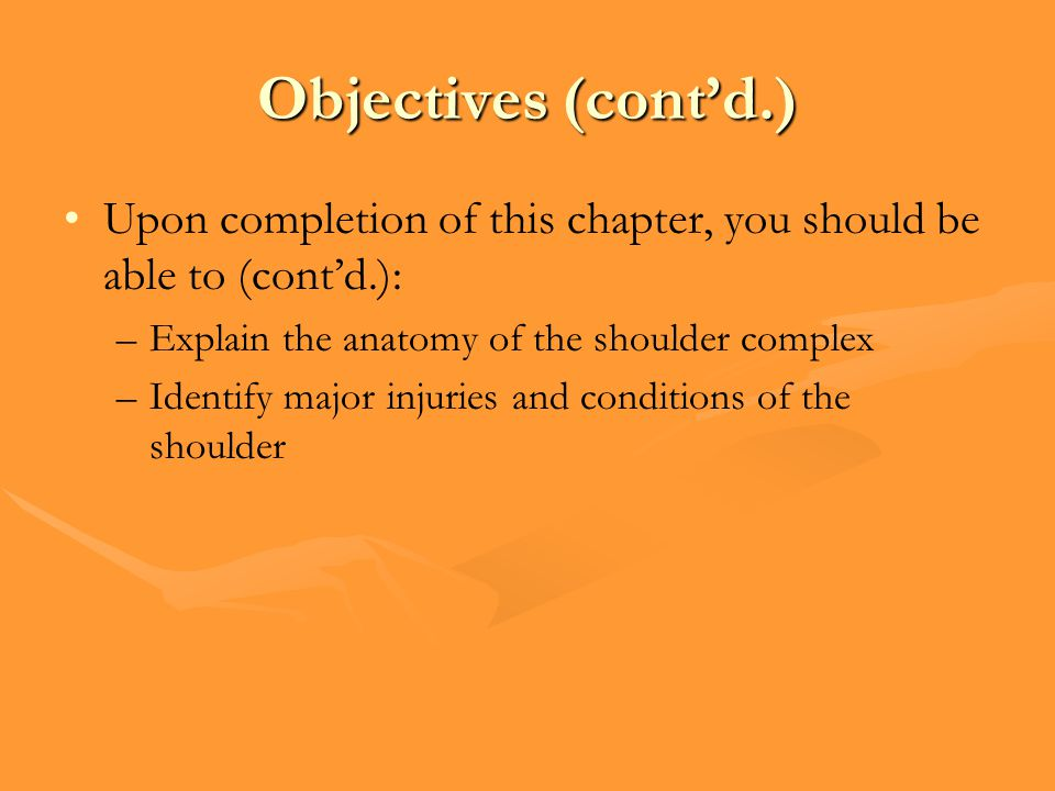Objectives (cont'd.) Upon completion of this chapter, you should be able to (cont'd.): –Explain the anatomy of the shoulder complex –Identify major injuries and conditions of the shoulder