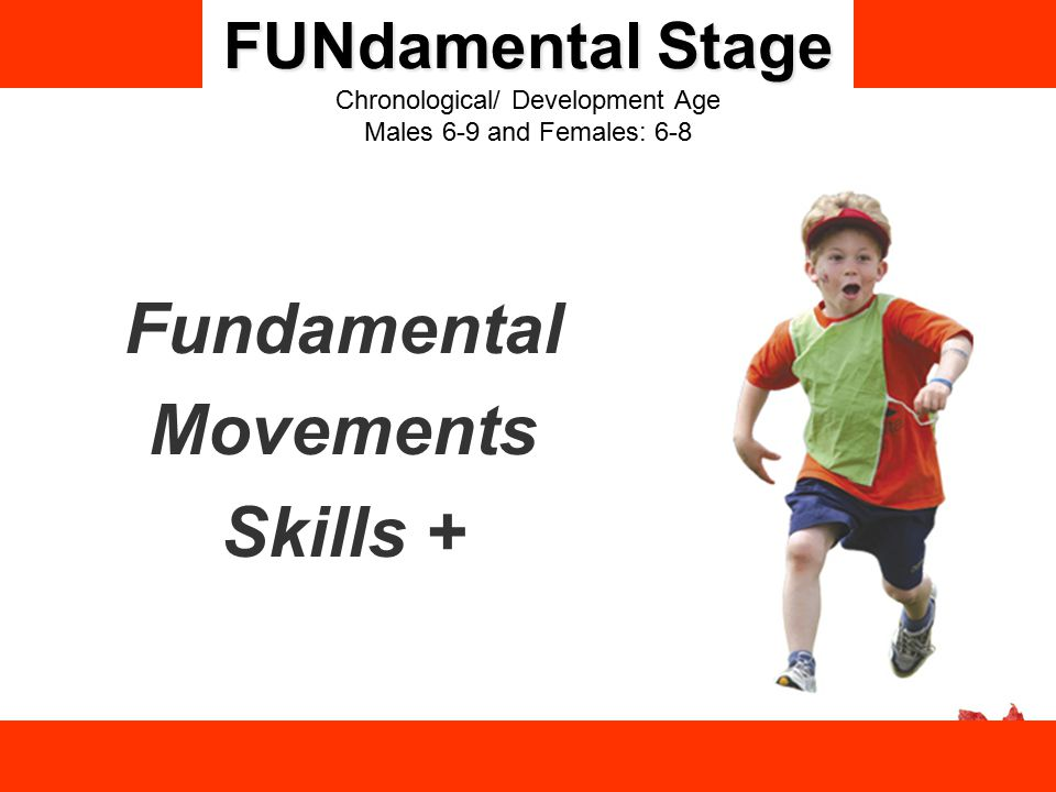 FUNdamental Stage FUNdamental Stage Chronological/ Development Age Males 6-9 and Females: 6-8 Fundamental Movements Skills +