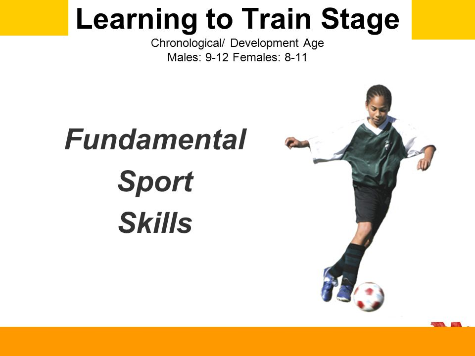 Learning to Train Stage Chronological/ Development Age Males: 9-12 Females: 8-11 Fundamental Sport Skills