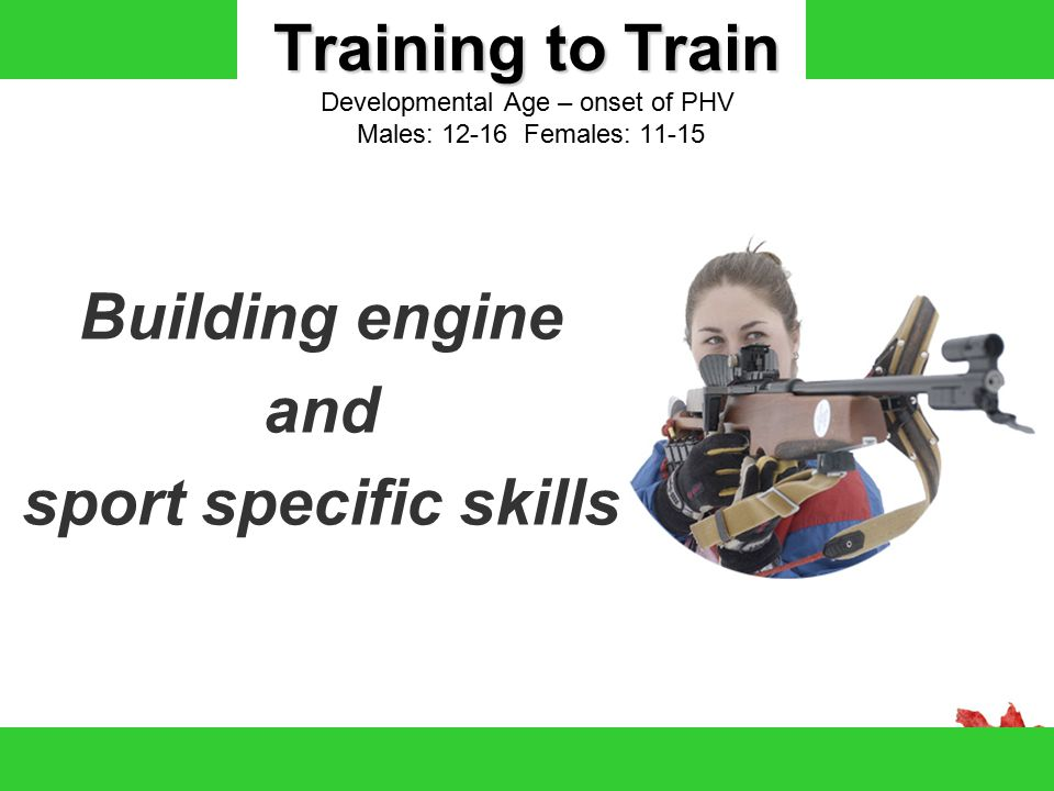 Training to Train Training to Train Developmental Age – onset of PHV Males: 12-16 Females: 11-15 Building engine and sport specific skills