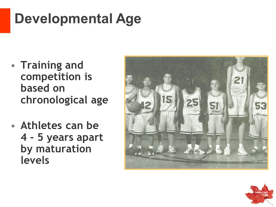 Training and competition is based on chronological age Athletes can be 4 - 5 years apart by maturation levels Developmental Age