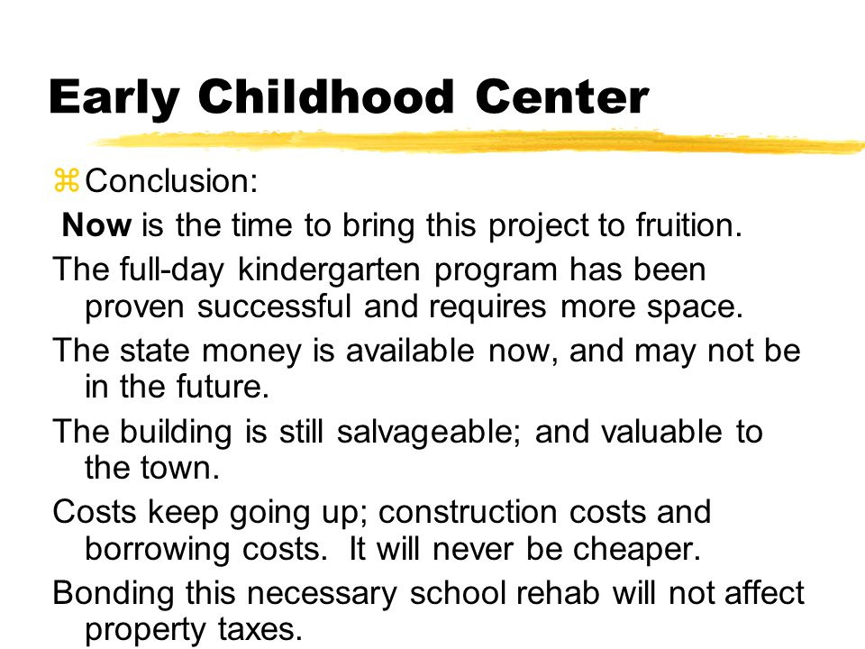 Early Childhood Center zConclusion: Now is the time to bring this project to fruition. The full-day kindergarten program has been proven successful an