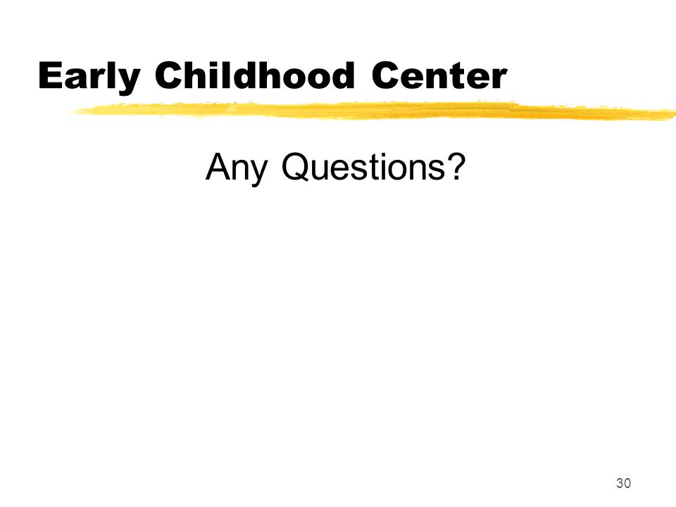 30 Early Childhood Center Any Questions?