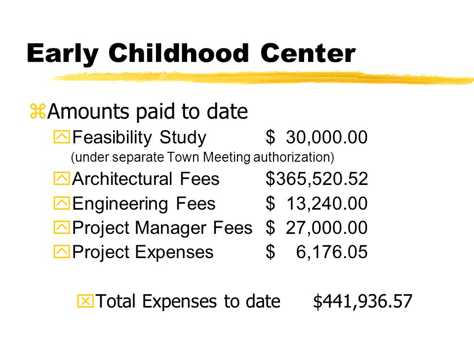 Early Childhood Center zAmounts paid to date yFeasibility Study$ 30,000.00 (under separate Town Meeting authorization) yArchitectural Fees$365,520.52
