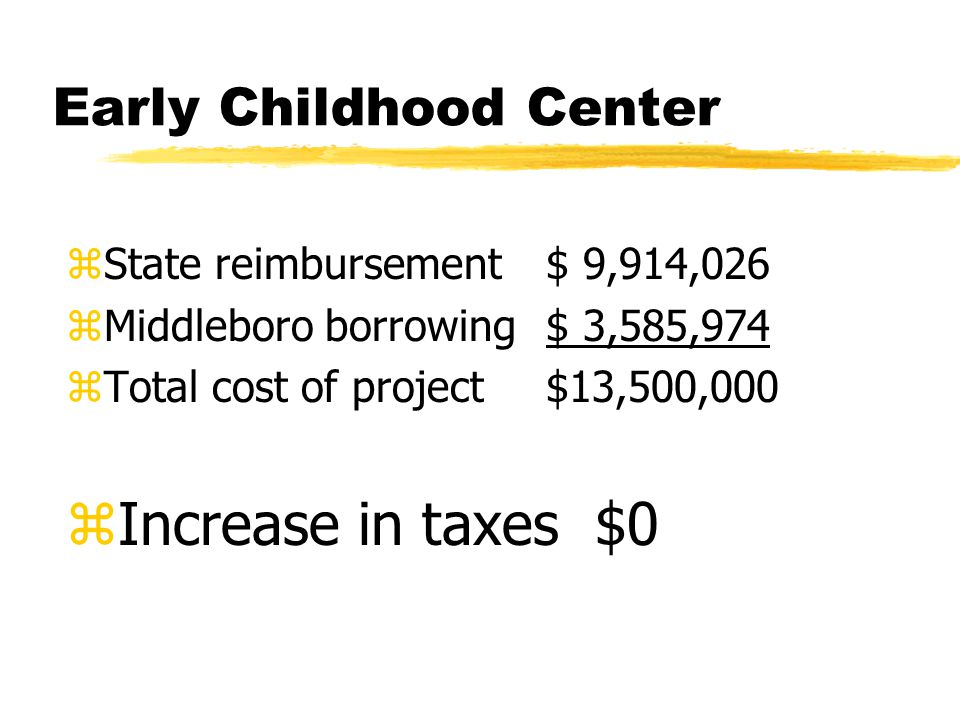 Early Childhood Center zState reimbursement$ 9,914,026 zMiddleboro borrowing$ 3,585,974 zTotal cost of project$13,500,000 zIncrease in taxes $0