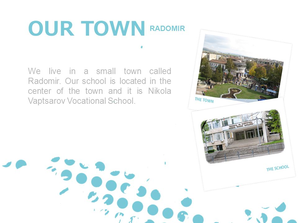 OUR TOWN We live in a small town called Radomir. Our school is located in the center of the town and it is Nikola Vaptsarov Vocational School. RADOMIR