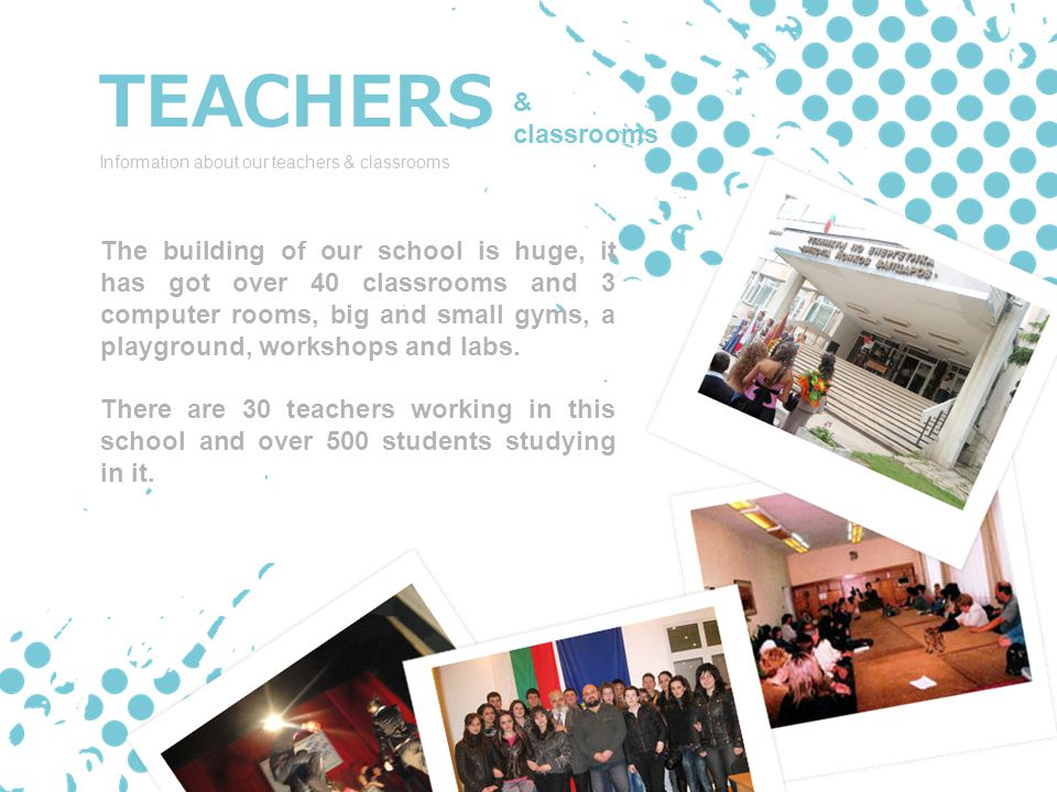 TEACHERS Information about our teachers & classrooms The building of our school is huge, it has got over 40 classrooms and 3 computer rooms, big and small gyms, a playground, workshops and labs.