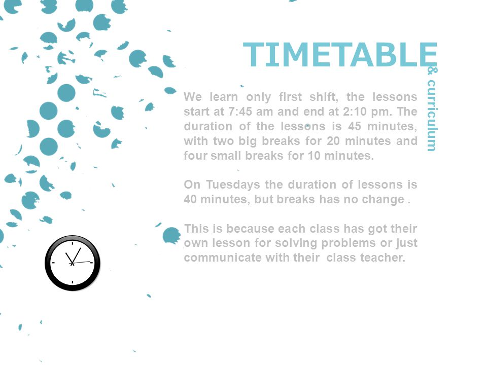 TIMETABLE We learn only first shift, the lessons start at 7:45 am and end at 2:10 pm.