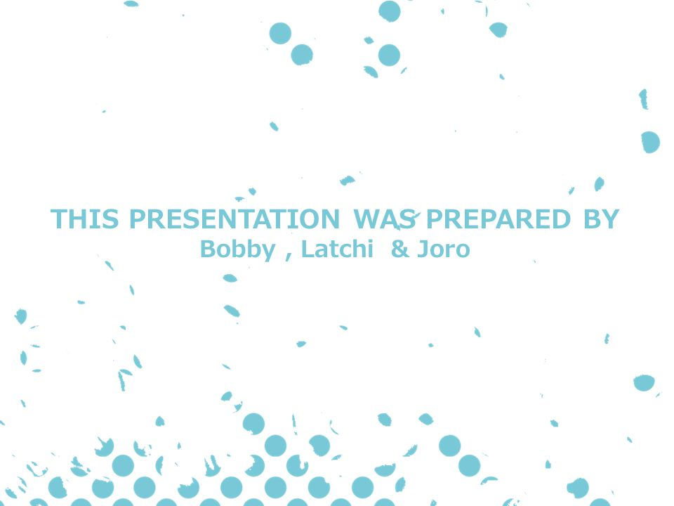 THIS PRESENTATION WAS PREPARED BY Bobby, Latchi & Joro