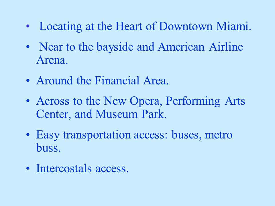Locating at the Heart of Downtown Miami. Near to the bayside and American Airline Arena. Around the Financial Area. Across to the New Opera, Performin