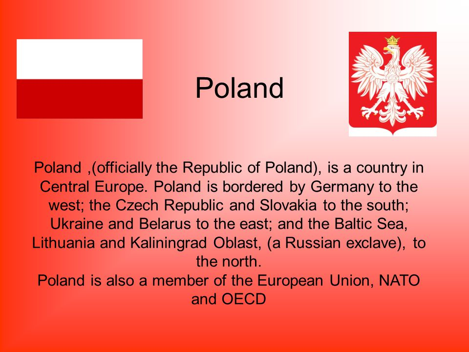 Poland Poland,(officially the Republic of Poland), is a country in Central Europe.