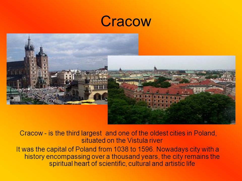 Cracow Cracow - is the third largest and one of the oldest cities in Poland, situated on the Vistula river It was the capital of Poland from 1038 to 1596.
