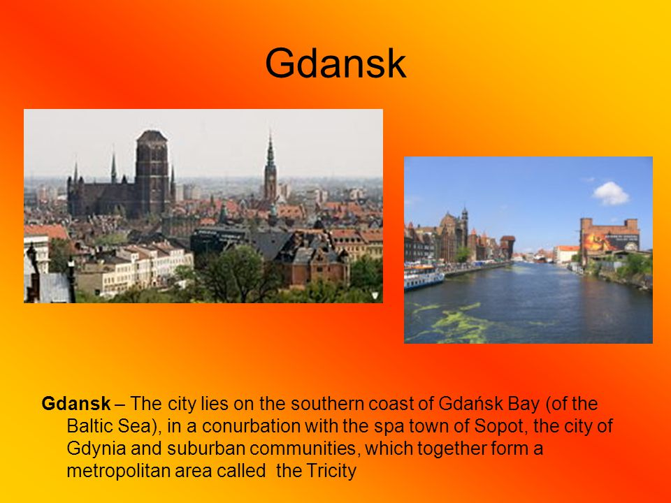 Gdansk Gdansk – The city lies on the southern coast of Gdańsk Bay (of the Baltic Sea), in a conurbation with the spa town of Sopot, the city of Gdynia and suburban communities, which together form a metropolitan area called the Tricity